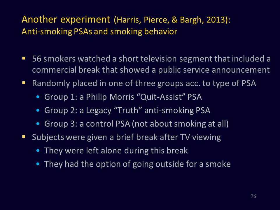 Another experiment (Harris, Pierce, & Bargh, 2013): Anti-smoking PSAs and smoking behavior  56 smokers watched a short television segment that included a commercial break that showed a public service announcement  Randomly placed in one of three groups acc.