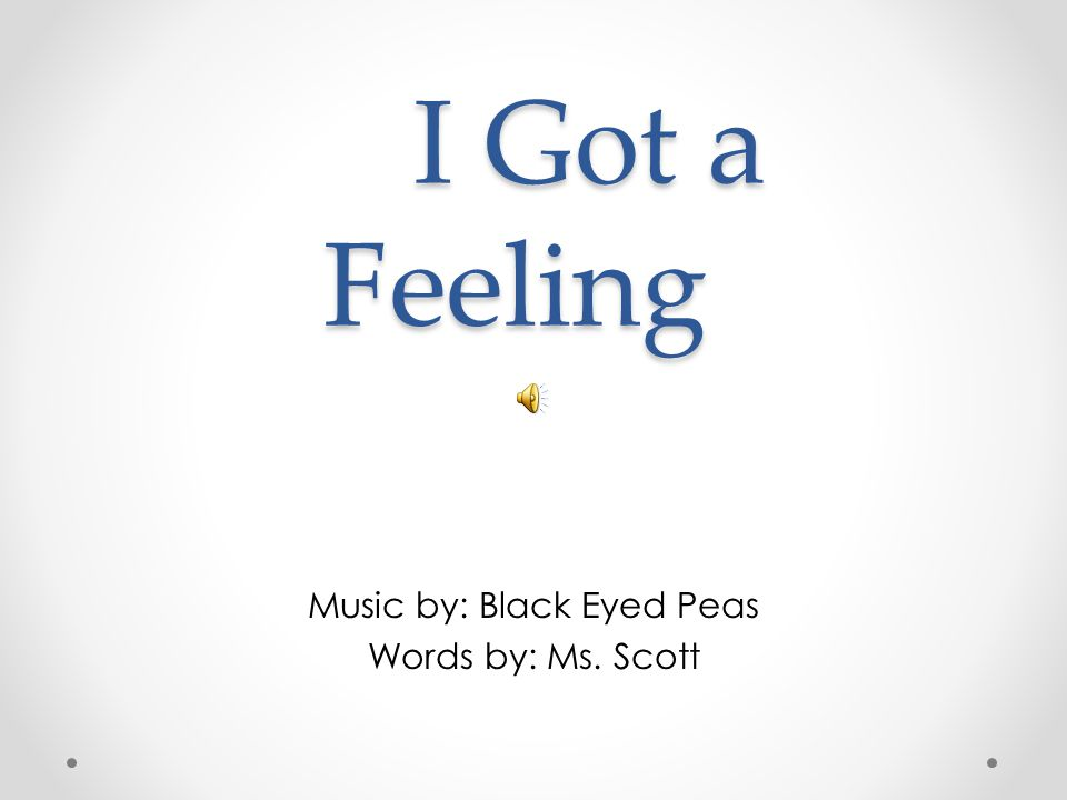 I Got a Feeling I Got a Feeling Music by: Black Eyed Peas Words by: Ms. Scott
