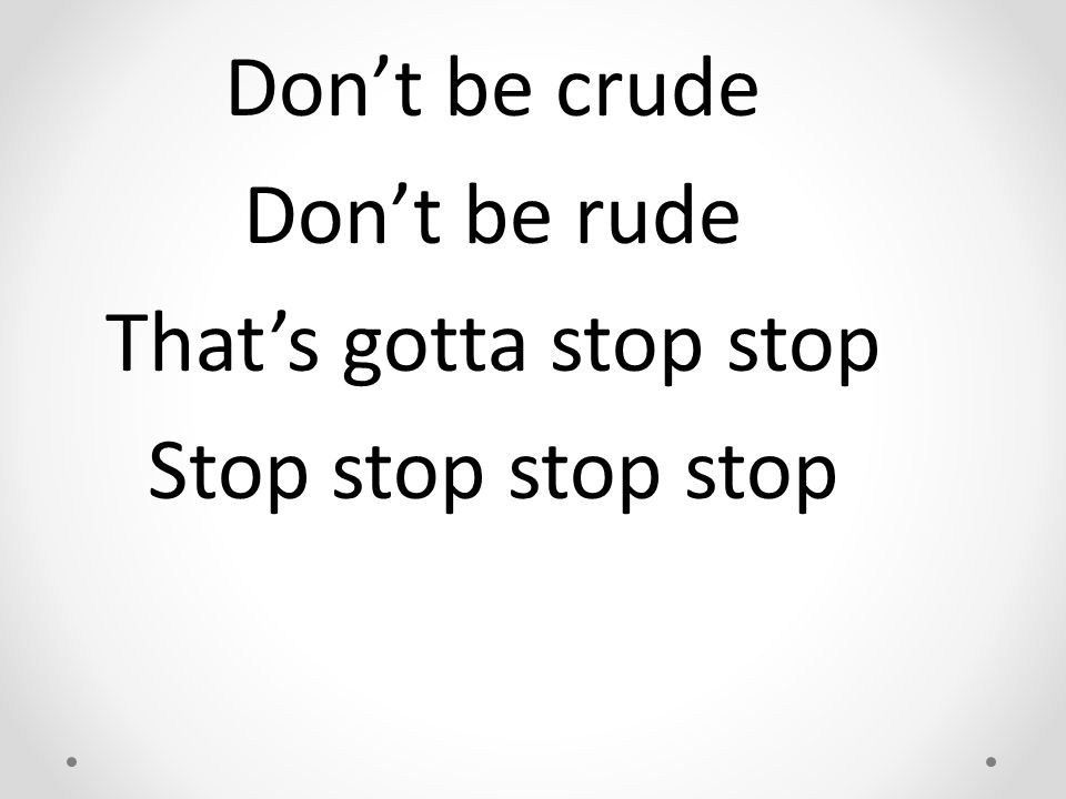 Don't be crude Don't be rude That's gotta stop stop Stop stop stop stop