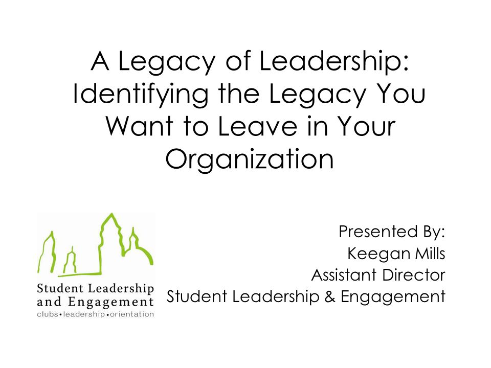 A Legacy of Leadership: Identifying the Legacy You Want to Leave in Your Organization Presented By: Keegan Mills Assistant Director Student Leadership