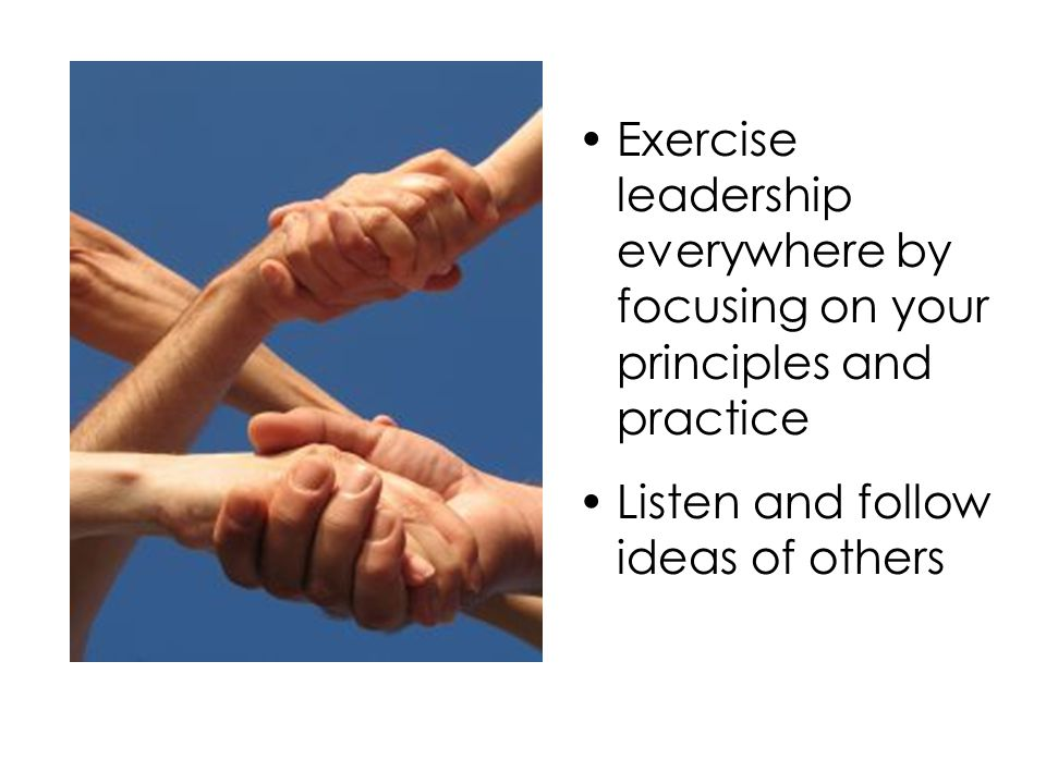 Exercise leadership everywhere by focusing on your principles and practice Listen and follow ideas of others