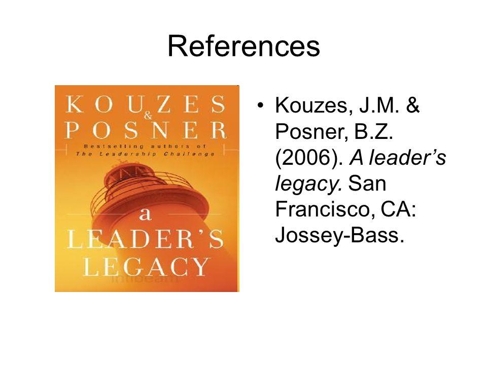 References Kouzes, J.M. & Posner, B.Z. (2006). A leader's legacy. San Francisco, CA: Jossey-Bass.