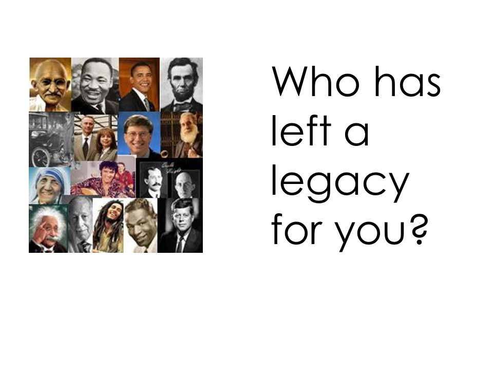 Who has left a legacy for you?