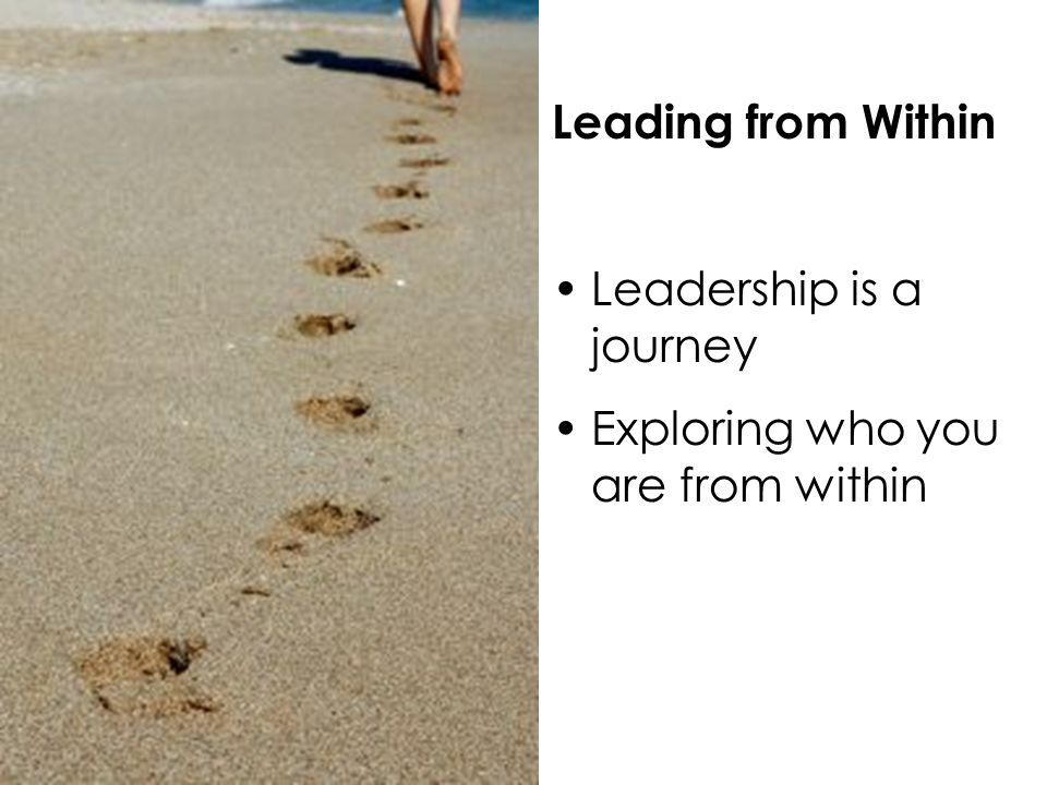 Leading from Within Leadership is a journey Exploring who you are from within