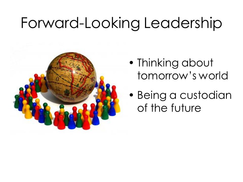 Forward-Looking Leadership Being more mindful of the present Stop, Look, & Listen for creative solutions to today's problems Ask what will we be doing after the project is completed?