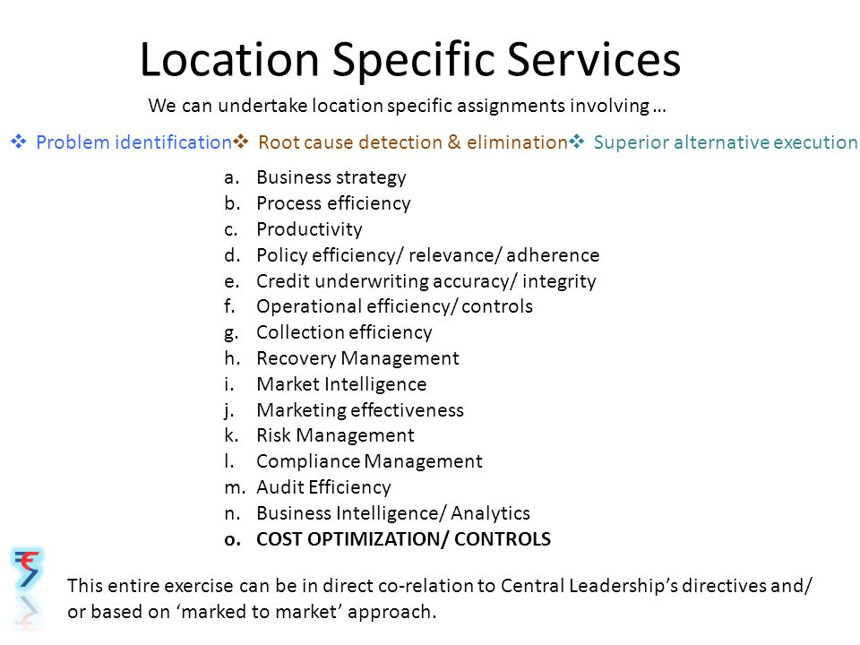 Location Specific Services We can undertake location specific assignments involving …  Problem identification  Root cause detection & elimination  Superior alternative execution a.Business strategy b.Process efficiency c.Productivity d.Policy efficiency/ relevance/ adherence e.Credit underwriting accuracy/ integrity f.Operational efficiency/ controls g.Collection efficiency h.Recovery Management i.Market Intelligence j.Marketing effectiveness k.Risk Management l.Compliance Management m.Audit Efficiency n.Business Intelligence/ Analytics o.COST OPTIMIZATION/ CONTROLS This entire exercise can be in direct co-relation to Central Leadership's directives and/ or based on 'marked to market' approach.