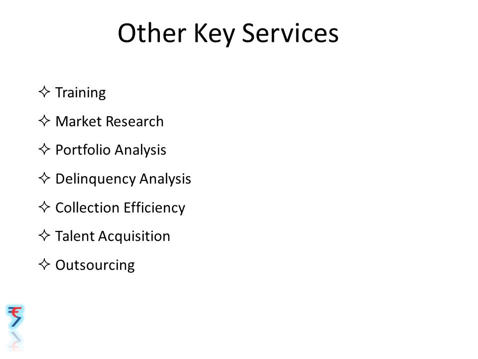 Other Key Services  Training  Market Research  Portfolio Analysis  Delinquency Analysis  Collection Efficiency  Talent Acquisition  Outsourcing