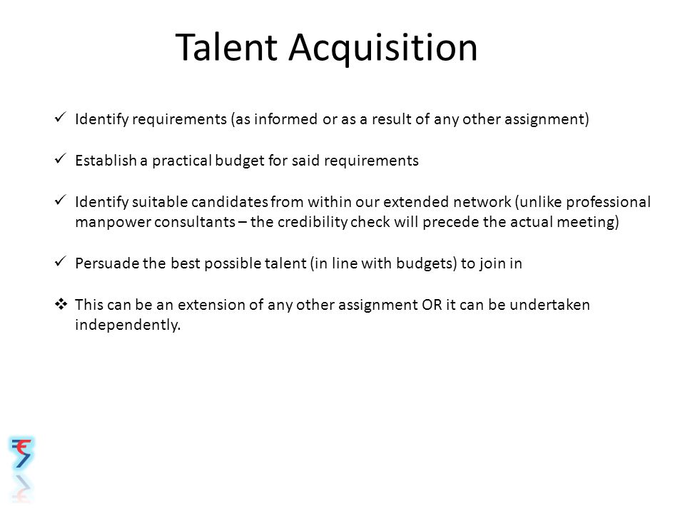 Talent Acquisition Identify requirements (as informed or as a result of any other assignment) Establish a practical budget for said requirements Identify suitable candidates from within our extended network (unlike professional manpower consultants – the credibility check will precede the actual meeting) Persuade the best possible talent (in line with budgets) to join in  This can be an extension of any other assignment OR it can be undertaken independently.