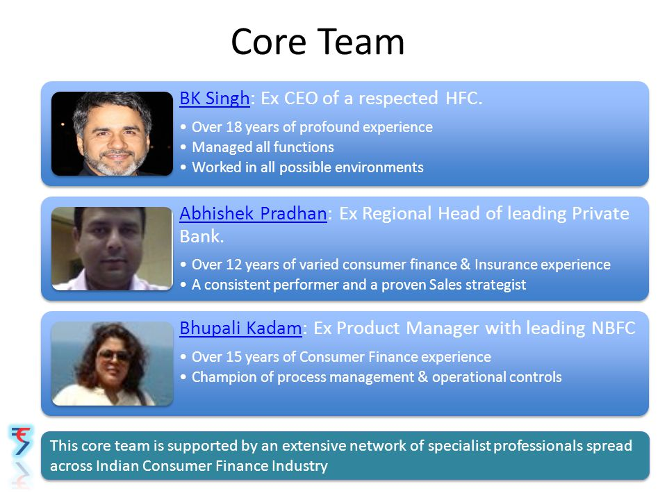 Core Team BK SinghBK Singh: Ex CEO of a respected HFC. Over 18 years of profound experience Managed all functions Worked in all possible environments