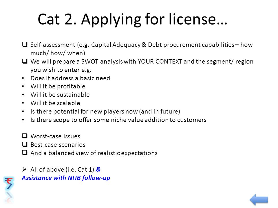 Cat 2. Applying for license…  Self-assessment (e.g. Capital Adequacy & Debt procurement capabilities – how much/ how/ when)  We will prepare a SWOT