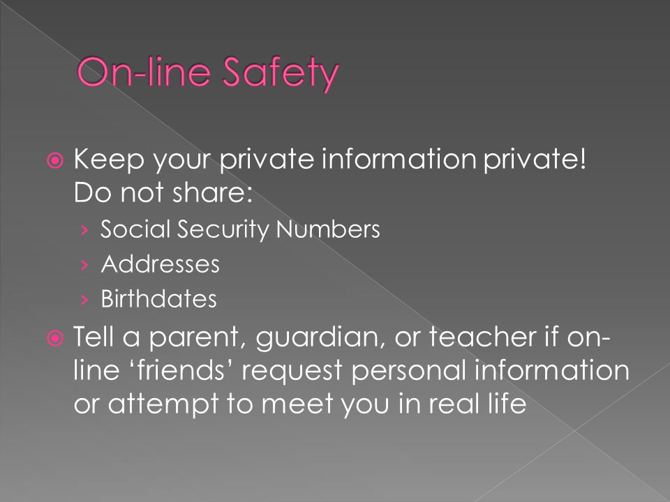  Keep your private information private! Do not share: › Social Security Numbers › Addresses › Birthdates  Tell a parent, guardian, or teacher if on-