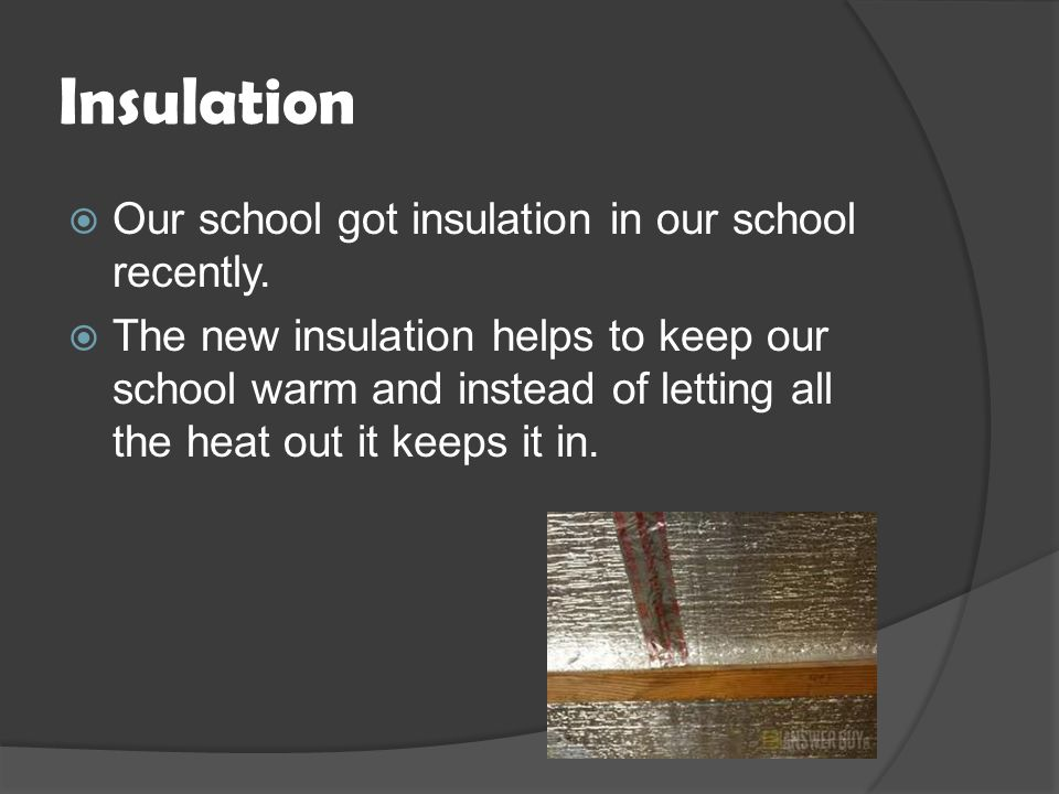 Insulation  Our school got insulation in our school recently.
