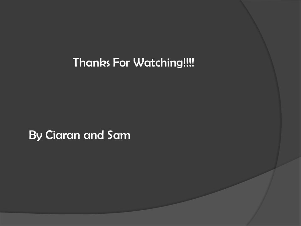 Thanks For Watching!!!! By Ciaran and Sam
