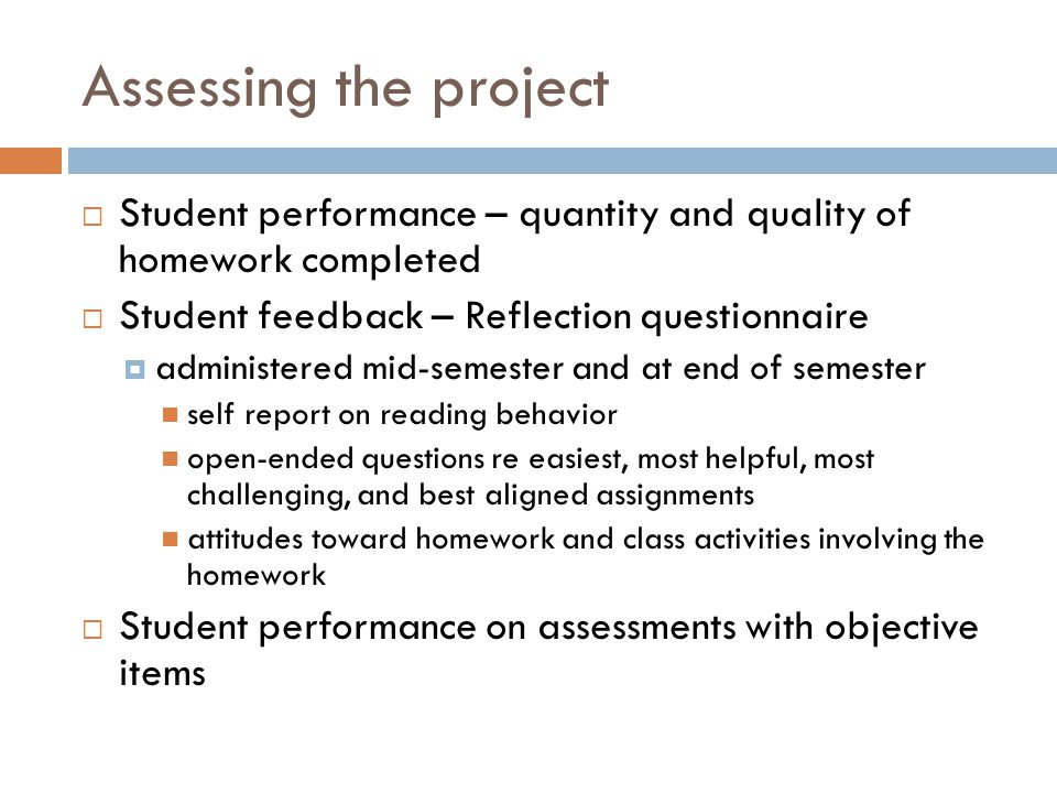 Assessing the project  Student performance – quantity and quality of homework completed  Student feedback – Reflection questionnaire  administered mid-semester and at end of semester self report on reading behavior open-ended questions re easiest, most helpful, most challenging, and best aligned assignments attitudes toward homework and class activities involving the homework  Student performance on assessments with objective items