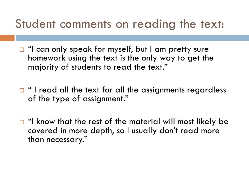 Student comments on reading the text:  I can only speak for myself, but I am pretty sure homework using the text is the only way to get the majority of students to read the text.  I read all the text for all the assignments regardless of the type of assignment.  I know that the rest of the material will most likely be covered in more depth, so I usually don't read more than necessary.