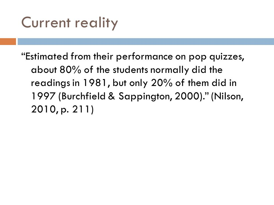 Current reality Estimated from their performance on pop quizzes, about 80% of the students normally did the readings in 1981, but only 20% of them did in 1997 (Burchfield & Sappington, 2000). (Nilson, 2010, p.