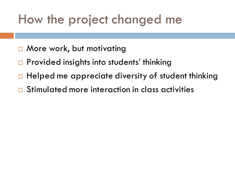 How the project changed me  More work, but motivating  Provided insights into students' thinking  Helped me appreciate diversity of student thinking  Stimulated more interaction in class activities