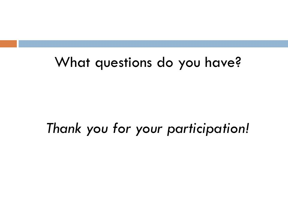 What questions do you have Thank you for your participation!