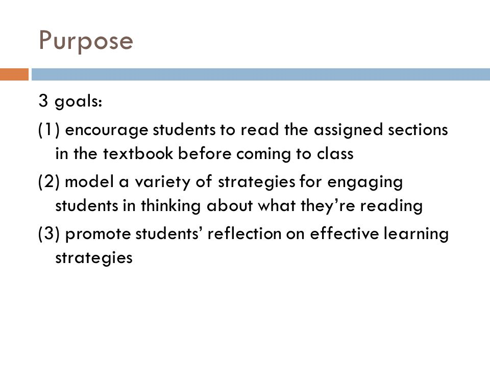 Purpose 3 goals: (1) encourage students to read the assigned sections in the textbook before coming to class (2) model a variety of strategies for engaging students in thinking about what they're reading (3) promote students' reflection on effective learning strategies