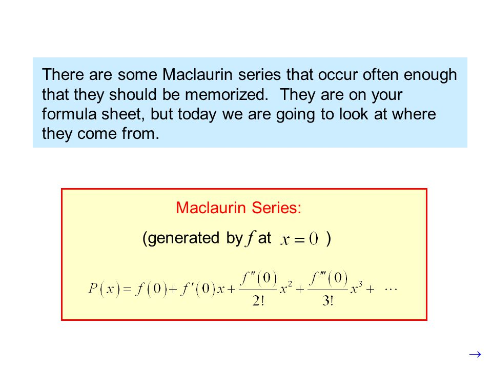 There are some Maclaurin series that occur often enough that they should be memorized.
