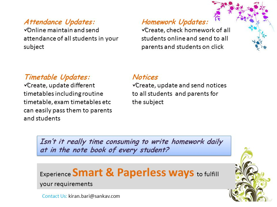 Experience Smart & Paperless ways to fulfill your requirements Attendance Updates: Online maintain and send attendance of all students in your subject Isn't it really time consuming to write homework daily at in the note book of every student.