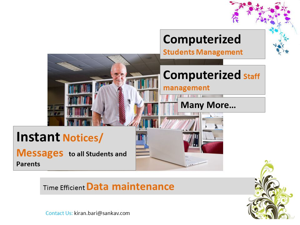 Time Efficient Data maintenance Computerized Staff management Computerized Students Management Instant Notices/ Messages to all Students and Parents Many More… Contact Us: kiran.bari@sankav.com
