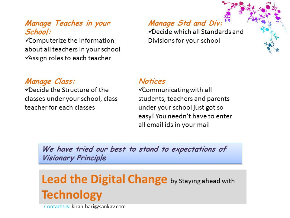 Lead the Digital Change by Staying ahead with Technology Manage Teaches in your School: Computerize the information about all teachers in your school Assign roles to each teacher We have tried our best to stand to expectations of Visionary Principle Manage Std and Div: Decide which all Standards and Divisions for your school Manage Class: Decide the Structure of the classes under your school, class teacher for each classes Notices Communicating with all students, teachers and parents under your school just got so easy.