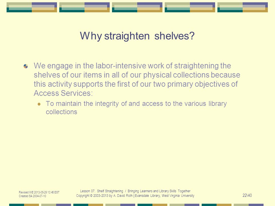 Revised WE 2013-05-29 13:45 EST Created SA 2004-07-10 Lesson 07. Shelf Straightening / Bringing Learners and Library Skills Together Copyright © 2003-