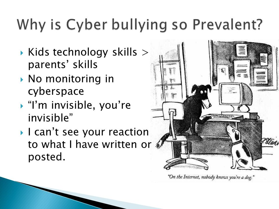  Kids technology skills > parents' skills  No monitoring in cyberspace  I'm invisible, you're invisible  I can't see your reaction to what I have written or posted.