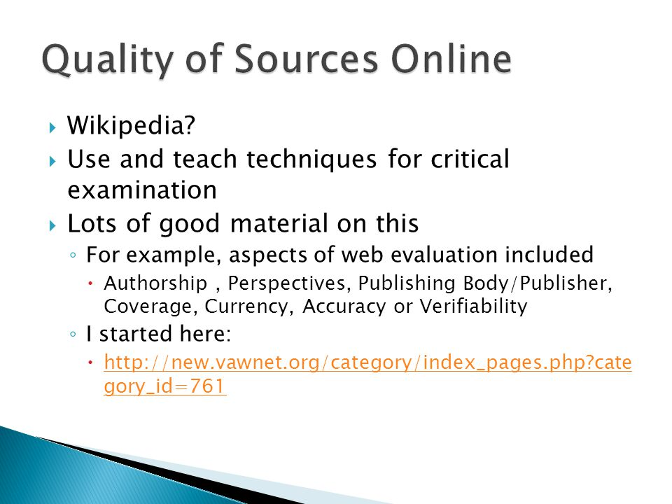  Wikipedia?  Use and teach techniques for critical examination  Lots of good material on this ◦ For example, aspects of web evaluation included  A