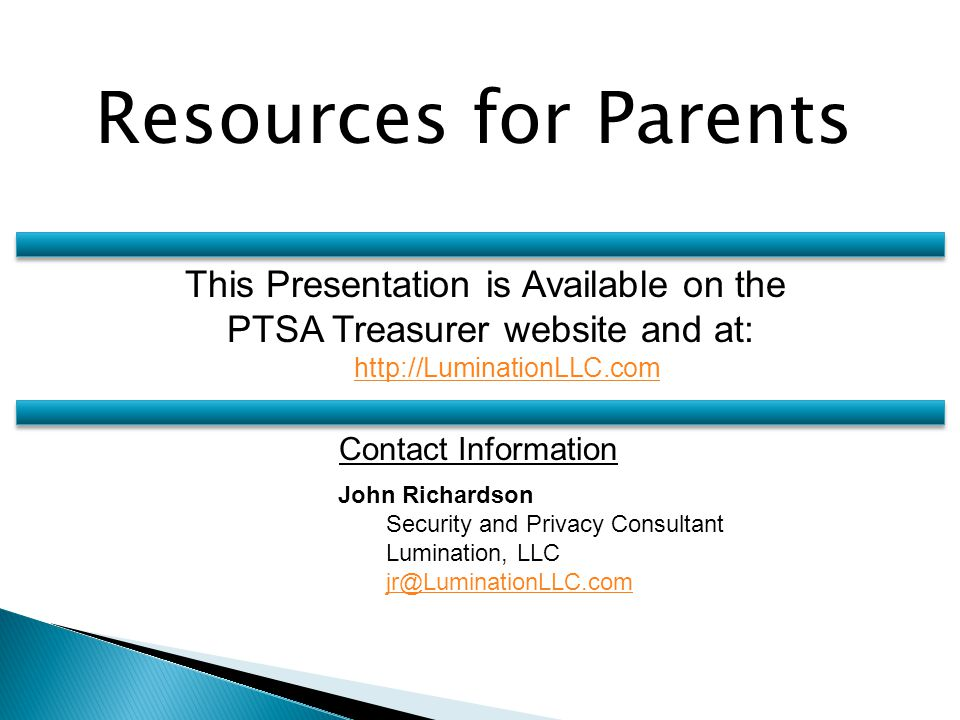 Resources for Parents John Richardson Security and Privacy Consultant Lumination, LLC jr@LuminationLLC.com Contact Information This Presentation is Available on the PTSA Treasurer website and at: http://LuminationLLC.com