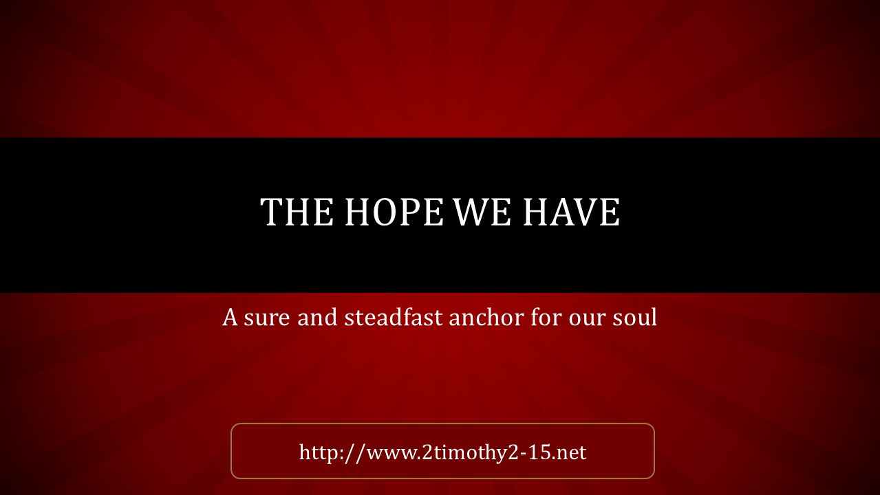 A sure and steadfast anchor for our soul THE HOPE WE HAVE http://www.2timothy2-15.net