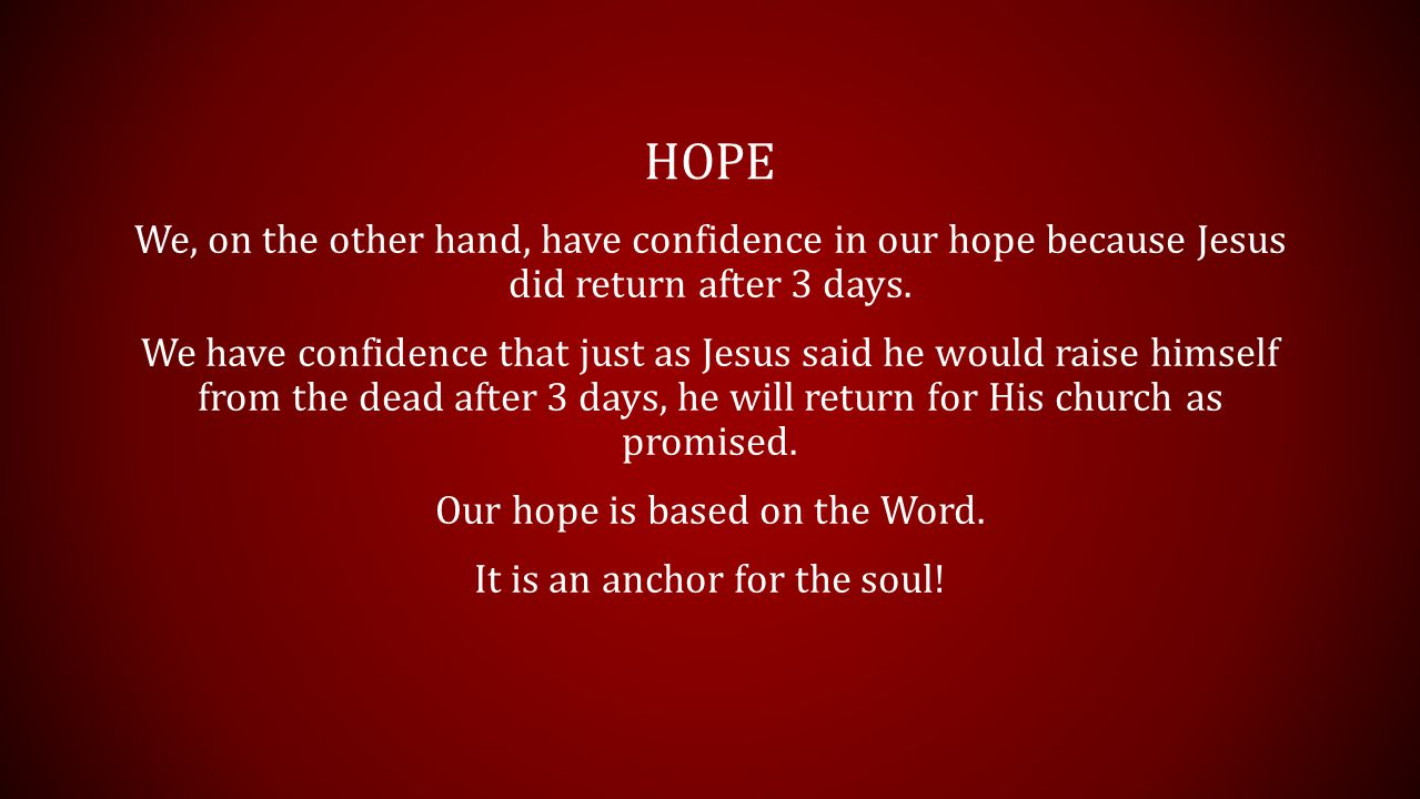HOPE We, on the other hand, have confidence in our hope because Jesus did return after 3 days.