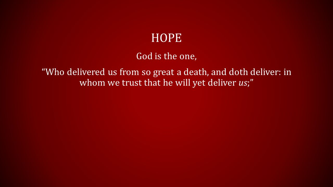HOPE God is the one, Who delivered us from so great a death, and doth deliver: in whom we trust that he will yet deliver us;