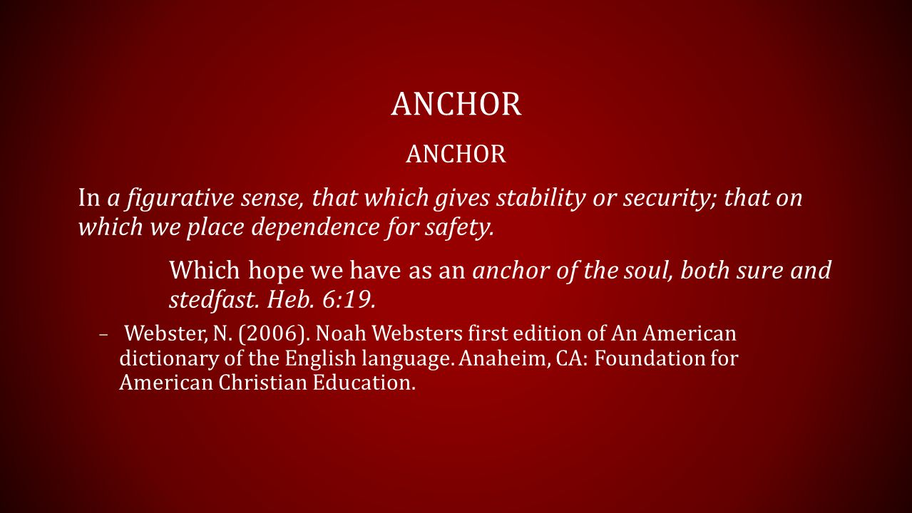 ANCHOR In a figurative sense, that which gives stability or security; that on which we place dependence for safety.