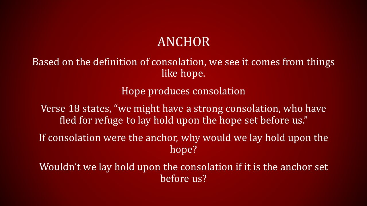 """ANCHOR Based on the definition of consolation, we see it comes from things like hope. Hope produces consolation Verse 18 states, """"we might have a stro"""