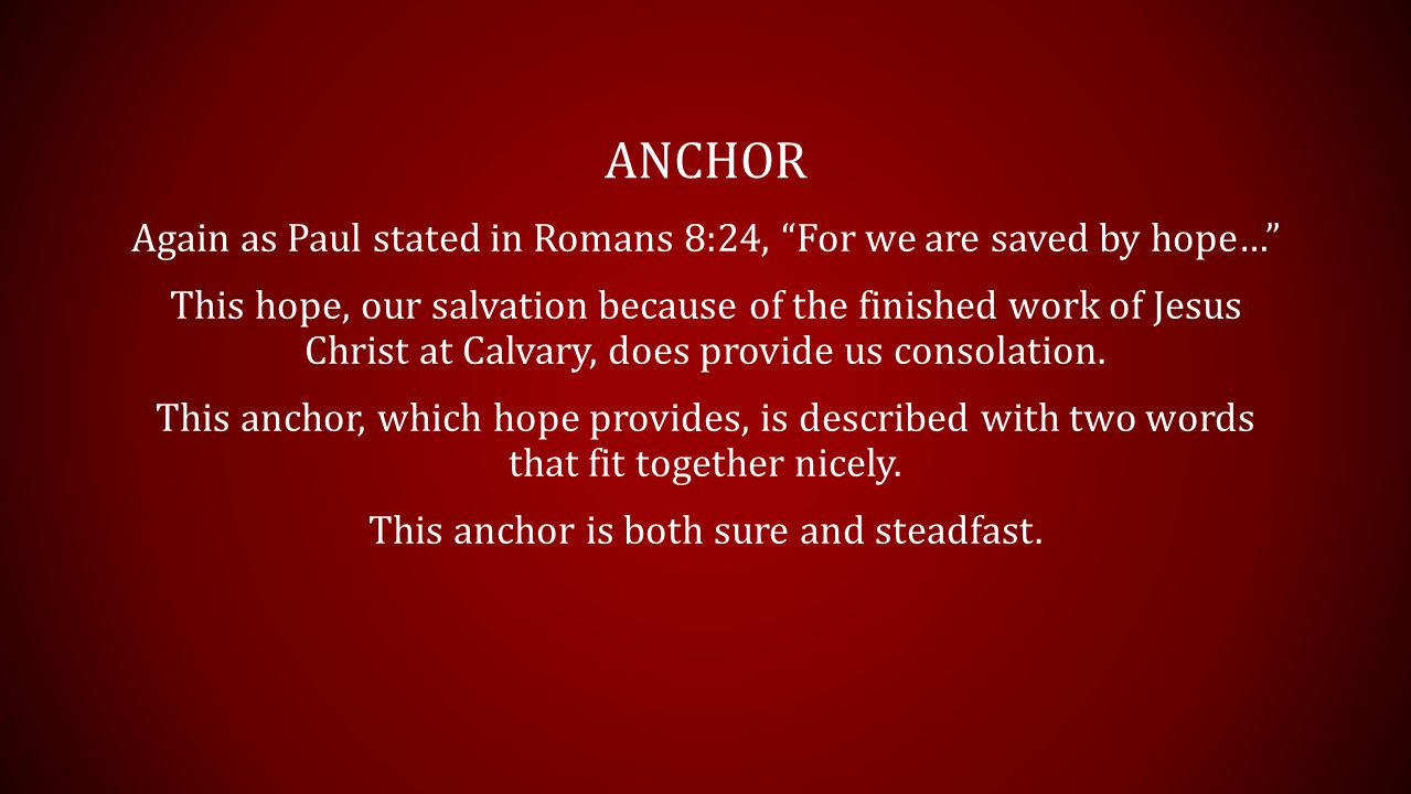 ANCHOR Again as Paul stated in Romans 8:24, For we are saved by hope… This hope, our salvation because of the finished work of Jesus Christ at Calvary, does provide us consolation.