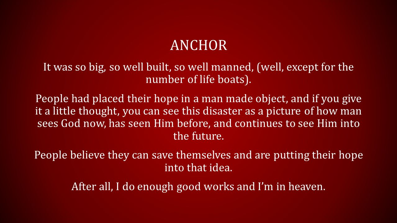 ANCHOR It was so big, so well built, so well manned, (well, except for the number of life boats). People had placed their hope in a man made object, a
