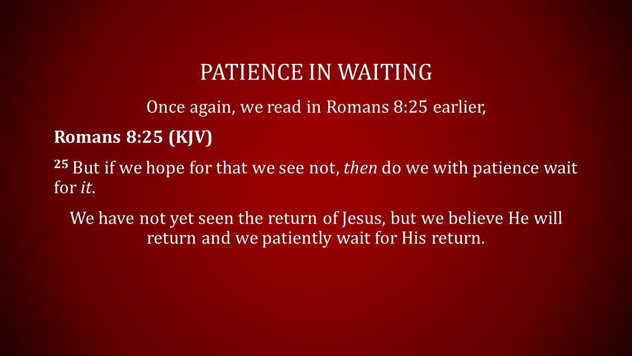 PATIENCE IN WAITING Once again, we read in Romans 8:25 earlier, Romans 8:25 (KJV) 25 But if we hope for that we see not, then do we with patience wait