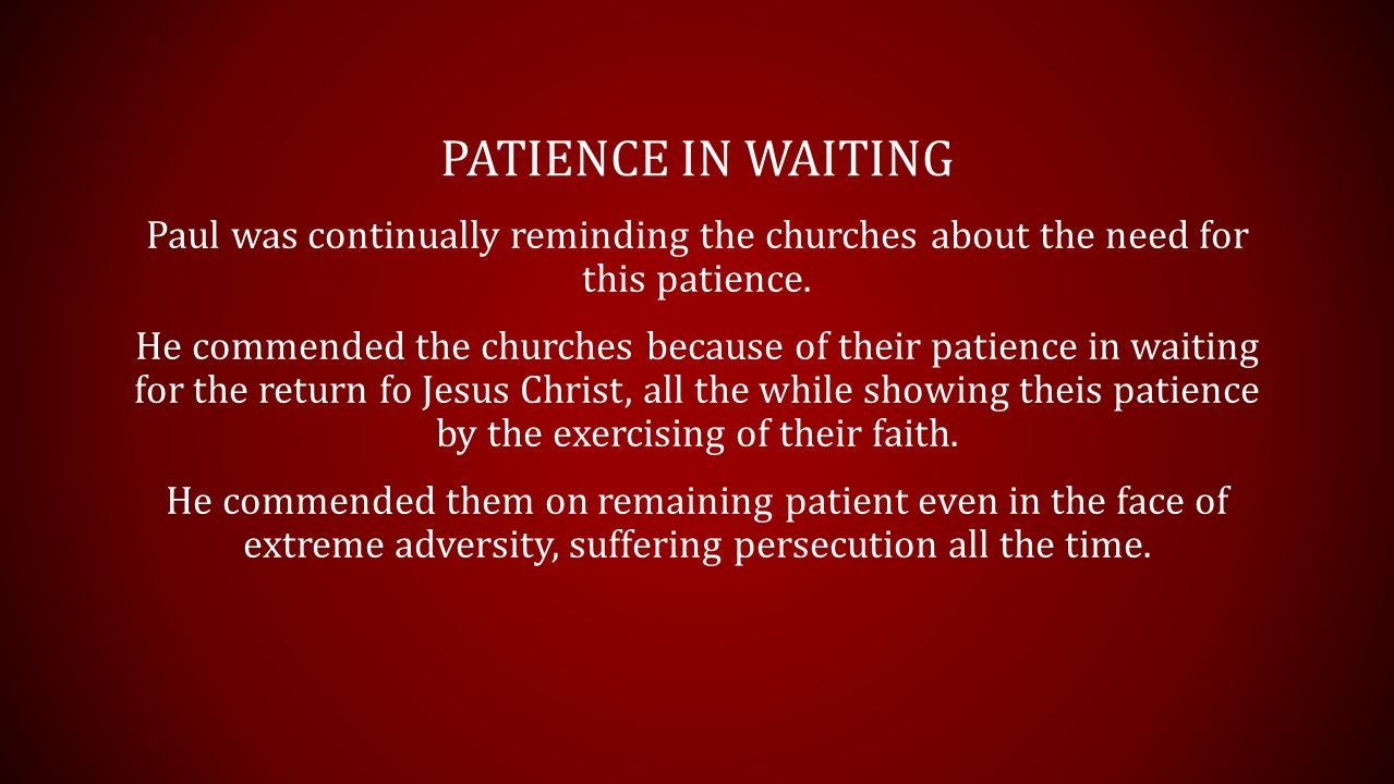 PATIENCE IN WAITING Paul was continually reminding the churches about the need for this patience.