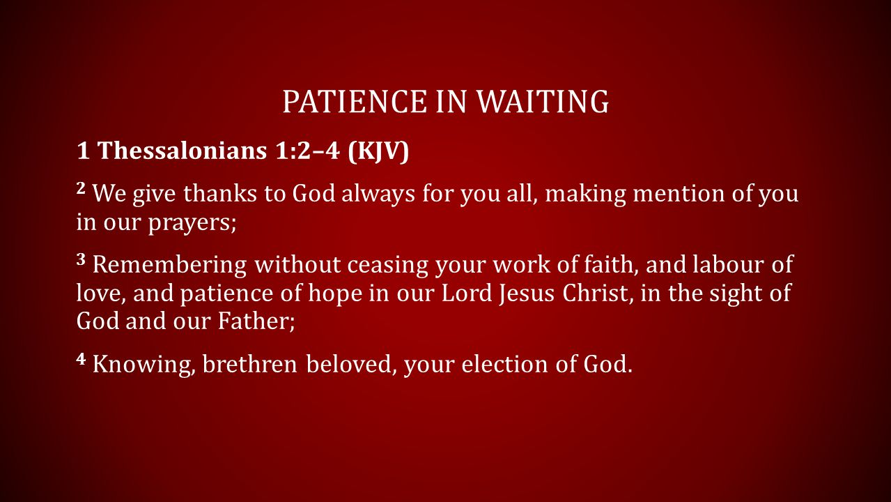 PATIENCE IN WAITING 1 Thessalonians 1:2–4 (KJV) 2 We give thanks to God always for you all, making mention of you in our prayers; 3 Remembering withou