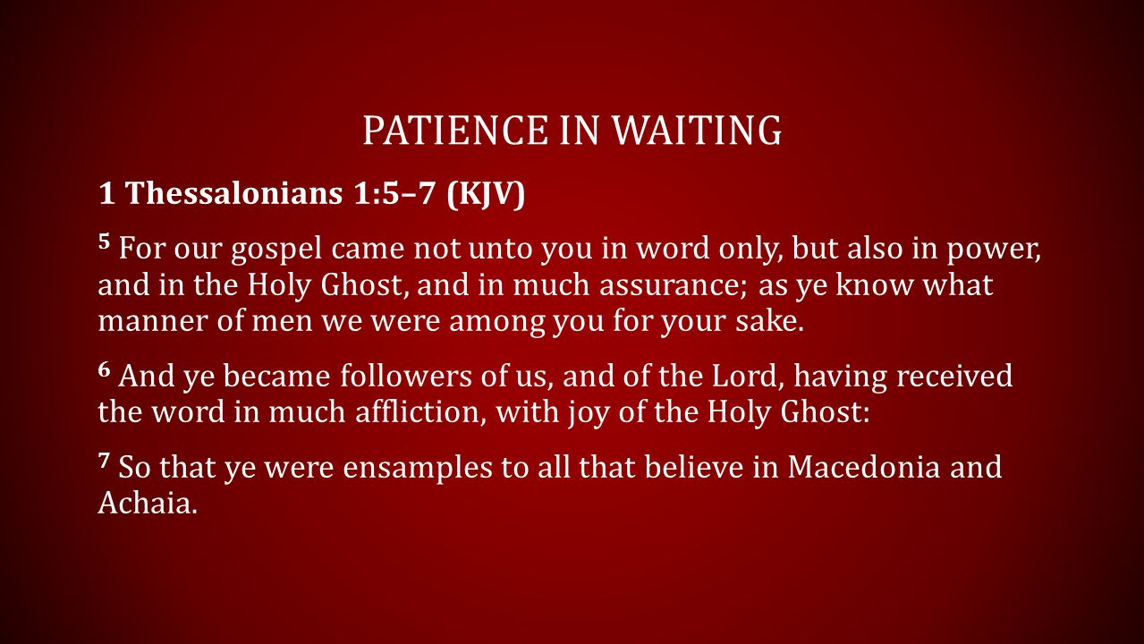 PATIENCE IN WAITING 1 Thessalonians 1:5–7 (KJV) 5 For our gospel came not unto you in word only, but also in power, and in the Holy Ghost, and in much assurance; as ye know what manner of men we were among you for your sake.