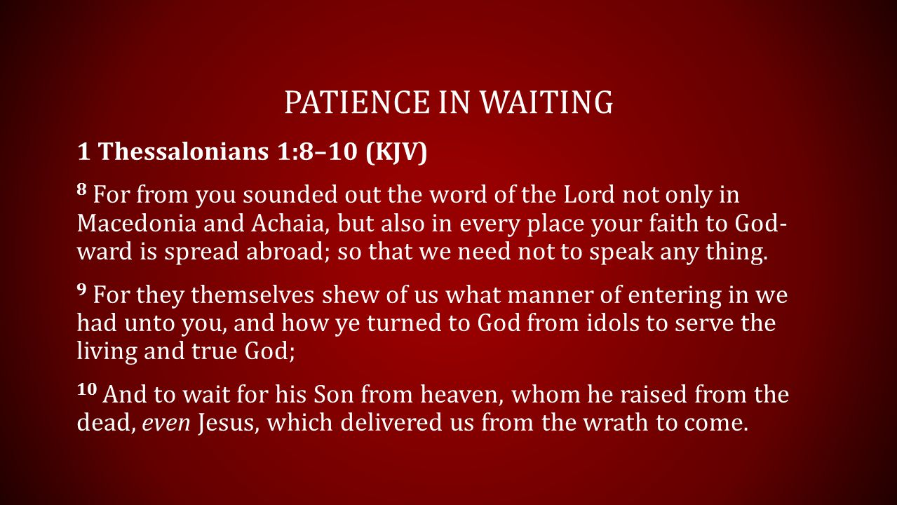 PATIENCE IN WAITING 1 Thessalonians 1:8–10 (KJV) 8 For from you sounded out the word of the Lord not only in Macedonia and Achaia, but also in every place your faith to God- ward is spread abroad; so that we need not to speak any thing.