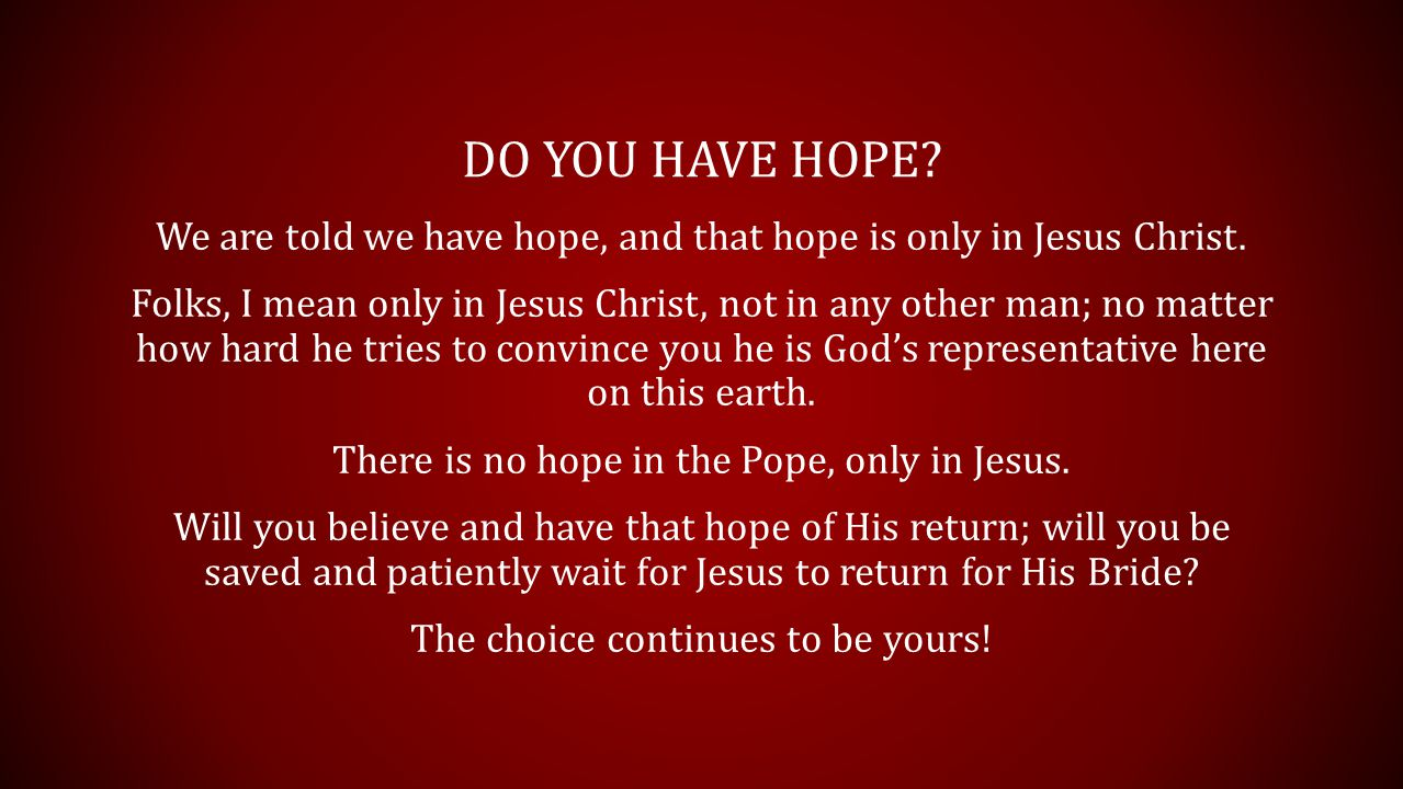 DO YOU HAVE HOPE? We are told we have hope, and that hope is only in Jesus Christ. Folks, I mean only in Jesus Christ, not in any other man; no matter