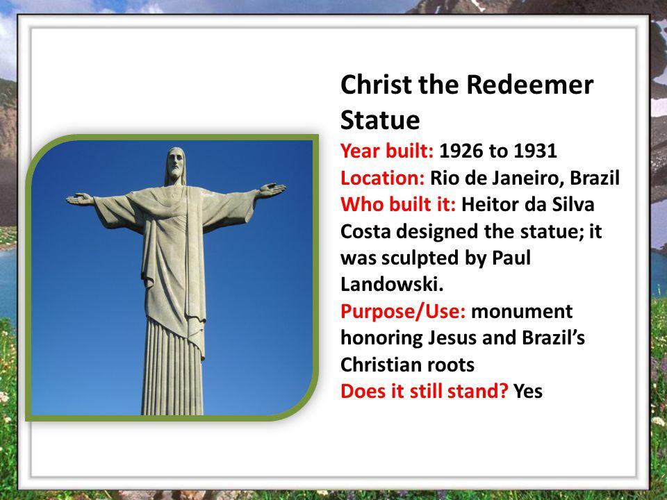 Christ the Redeemer Statue Year built: 1926 to 1931 Location: Rio de Janeiro, Brazil Who built it: Heitor da Silva Costa designed the statue; it was sculpted by Paul Landowski.