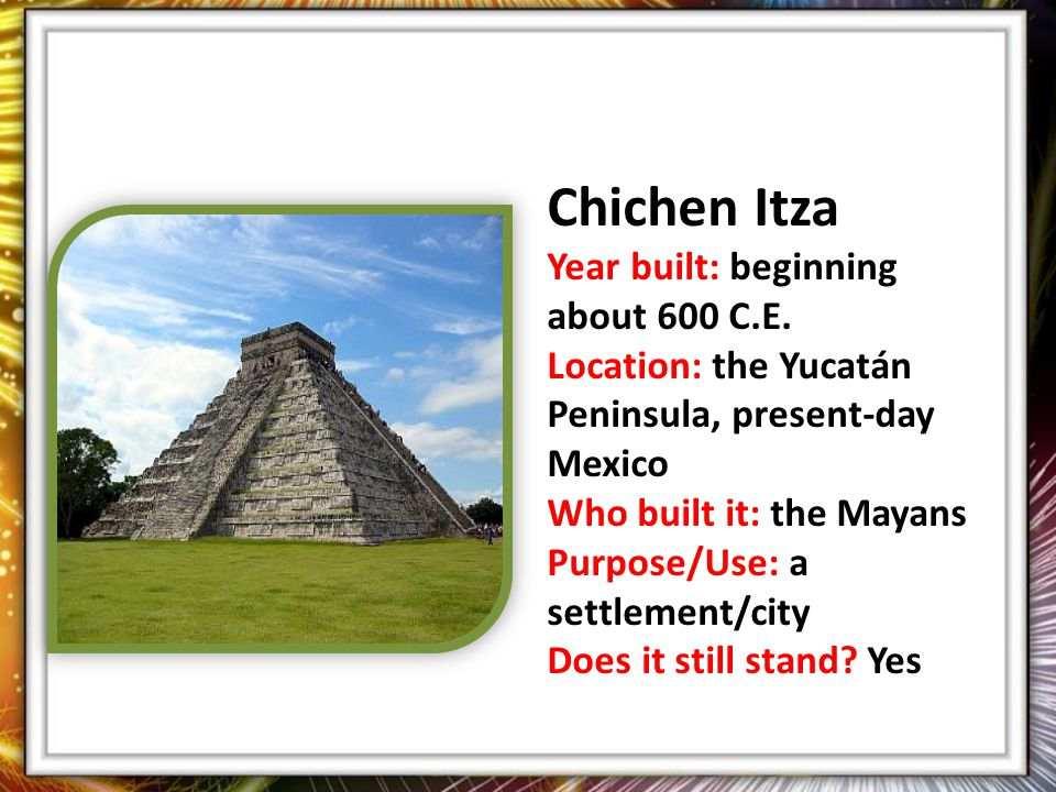 Chichen Itza Year built: beginning about 600 C.E.