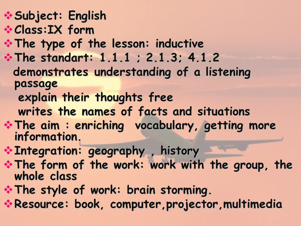  Subject: English  Class:IX form  The type of the lesson: inductive  The standart: 1.1.1 ; 2.1.3; 4.1.2 demonstrates understanding of a listening passage demonstrates understanding of a listening passage explain their thoughts free explain their thoughts free writes the names of facts and situations writes the names of facts and situations  The aim : enriching vocabulary, getting more information.
