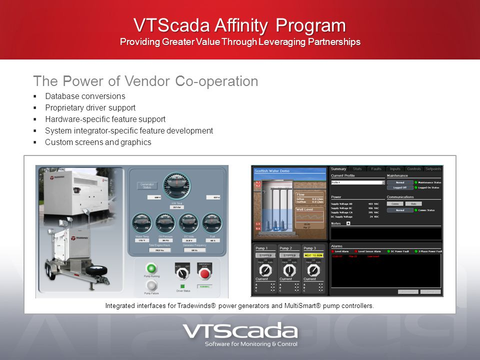 VTScada Affinity Program Providing Greater Value Through Leveraging Partnerships The Power of Vendor Co-operation  Database conversions  Proprietary driver support  Hardware-specific feature support  System integrator-specific feature development  Custom screens and graphics Integrated interfaces for Tradewinds® power generators and MultiSmart® pump controllers.