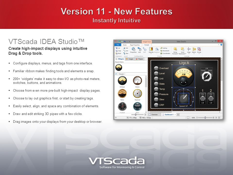 VTScada IDEA Studio™ Create high-impact displays using intuitive Drag & Drop tools.