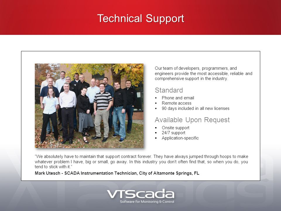 Technical Support Our team of developers, programmers, and engineers provide the most accessible, reliable and comprehensive support in the industry.